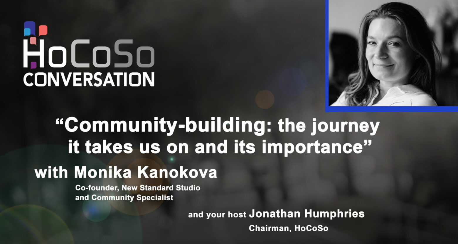 "HoCoSo CONVERSATION - ""Community Building: the journey it takes us on and its importance"" with Monika Kanokova"